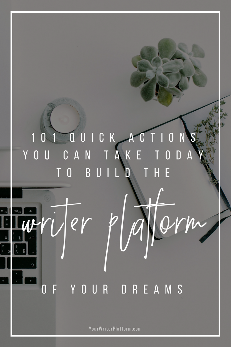 101 Quick Actions You Can Take Today to Build the Writer Plaform of Your Dreams _ YourWriterPlatform.com