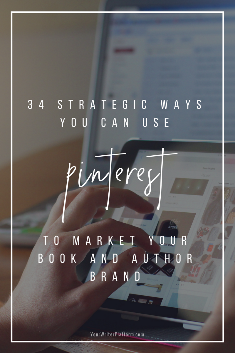 34 Strategic Ways You Can Use Pinterest to Market Your Book and Author Brand _ YourWriterPlatform.com