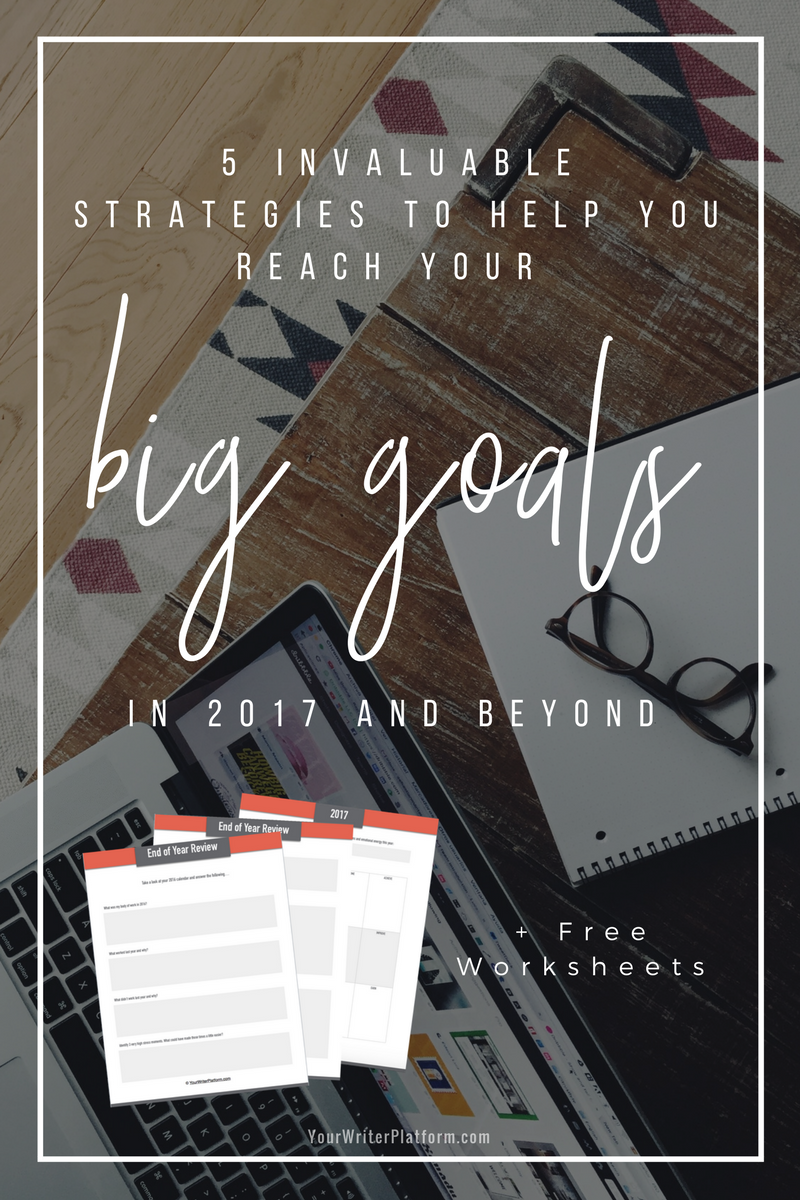 5 Invaluable Strategies to Help You Reach Your Big Goals in 2017 and Beyond _ YourWriterPlatform.com